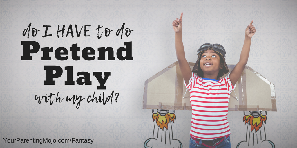 Fantasy Based Pretend Play Is >> 068 Do I Have To Pretend Play With My Child Your Parenting Mojo