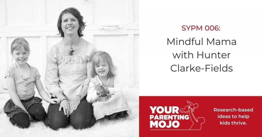 Your Parenting Mojo SYPM 006 Mindful Mama with Hunter Clarke-Fields