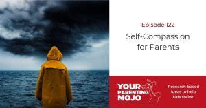 Your Parenting Mojo Banner Episode Image showing the episode number and title of the episode 122: Self-Compassion for Parents with the Your Parenting Mojo logo on the image and slogan reading Research-based ideas to help kids thrive. And image of a person in an orange raincoat standing with back to the viewer standing in from of a sea and an incoming storm.
