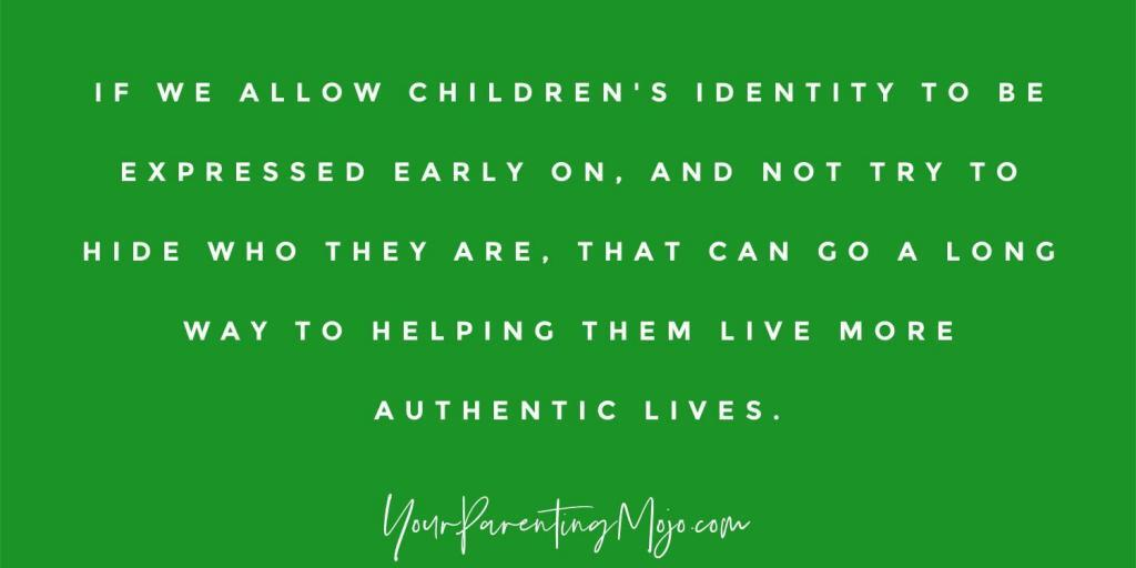 Image text that If we allow children's identity to be expressed early on and not try to hide who they are, that can go a long way to helping them live more authentic lives.